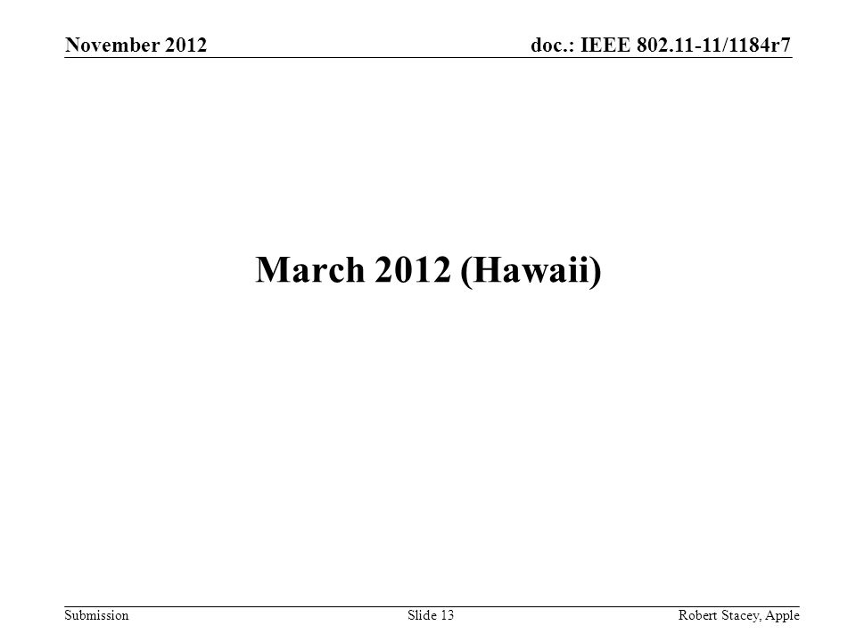 doc.: IEEE 802.11-11/1184r7 Submission March 2012 (Hawaii) November 2012 Slide 13 Robert Stacey, Apple