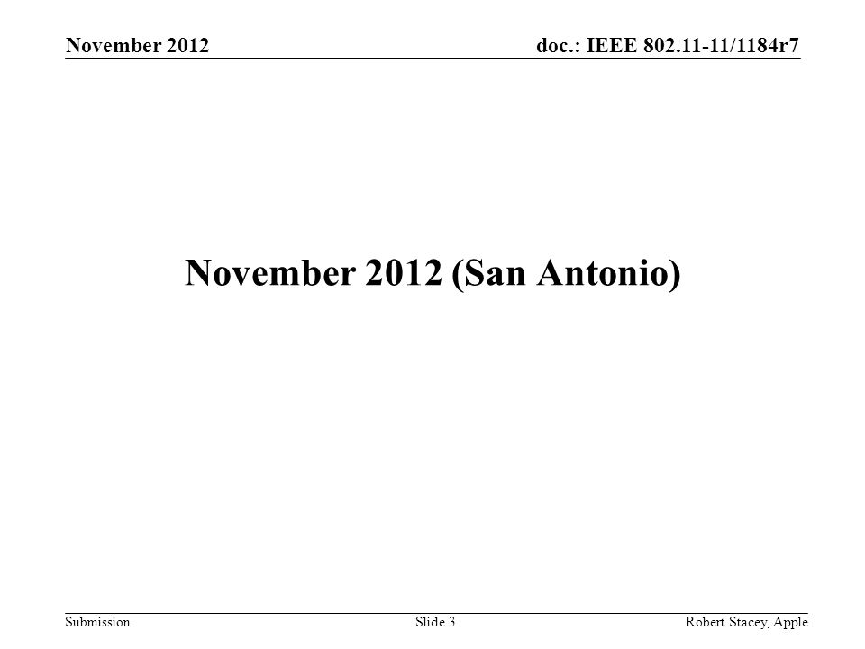 doc.: IEEE 802.11-11/1184r7 Submission November 2012 (San Antonio) November 2012 Slide 3 Robert Stacey, Apple