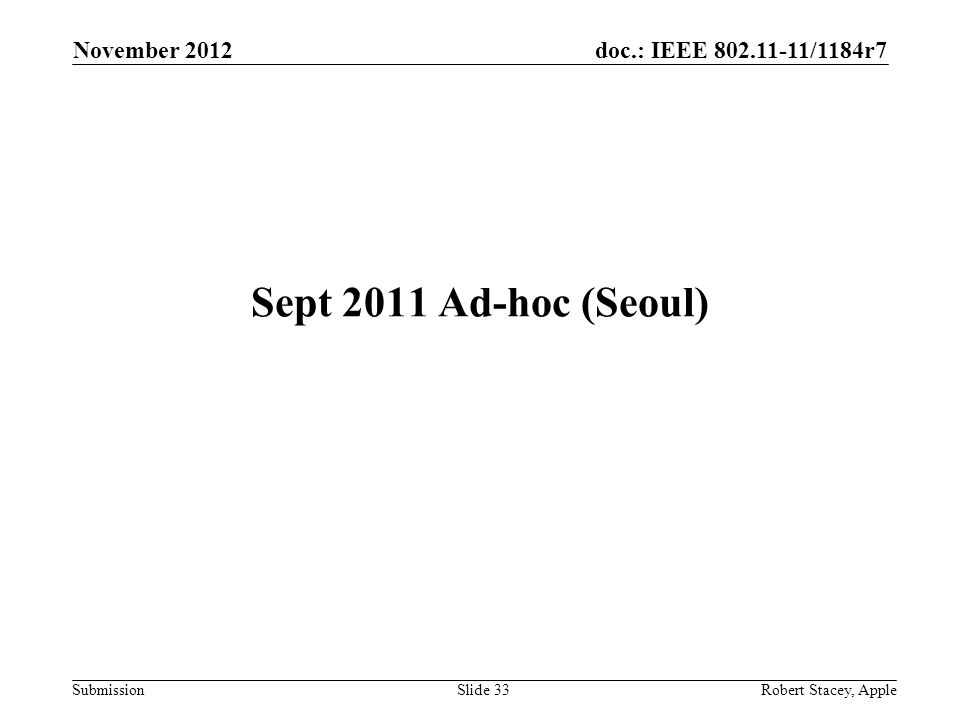doc.: IEEE 802.11-11/1184r7 Submission November 2012 Robert Stacey, AppleSlide 33 Sept 2011 Ad-hoc (Seoul)