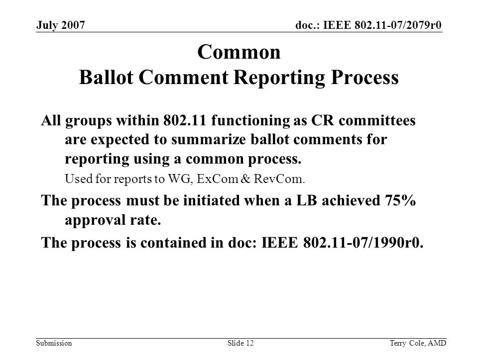 doc.: IEEE 802.11-07/2079r0 Submission July 2007 Terry Cole, AMDSlide 12 Common Ballot Comment Reporting Process All groups within 802.11 functioning as CR committees are expected to summarize ballot comments for reporting using a common process.