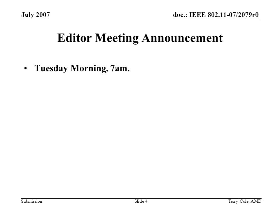 doc.: IEEE 802.11-07/2079r0 Submission July 2007 Terry Cole, AMDSlide 4 Editor Meeting Announcement Tuesday Morning, 7am.