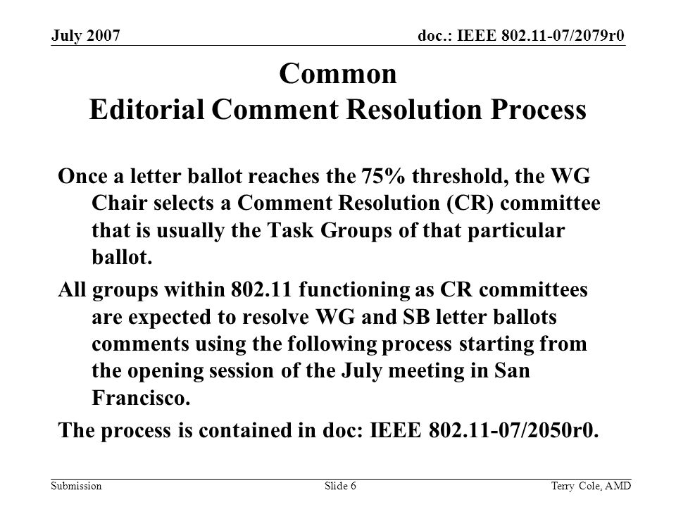 doc.: IEEE 802.11-07/2079r0 Submission July 2007 Terry Cole, AMDSlide 6 Common Editorial Comment Resolution Process Once a letter ballot reaches the 75% threshold, the WG Chair selects a Comment Resolution (CR) committee that is usually the Task Groups of that particular ballot.