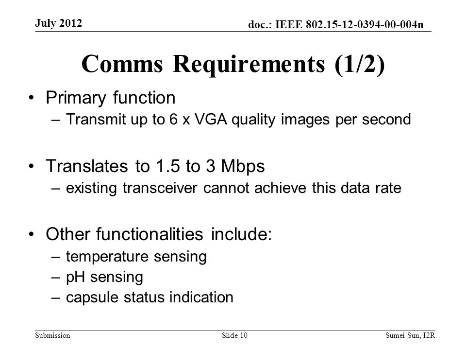 doc.: IEEE n Submission Comms Requirements (1/2) Primary function –Transmit up to 6 x VGA quality images per second Translates to 1.5 to 3 Mbps –existing transceiver cannot achieve this data rate Other functionalities include: –temperature sensing –pH sensing –capsule status indication July 2012 Slide 10Sumei Sun, I2R