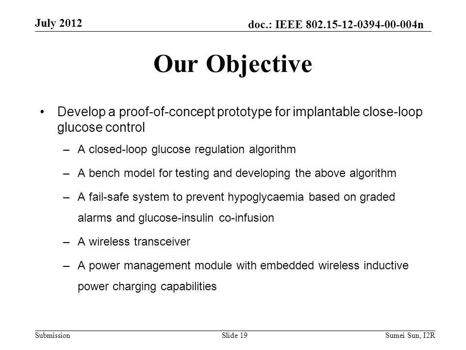 doc.: IEEE n Submission Develop a proof-of-concept prototype for implantable close-loop glucose control –A closed-loop glucose regulation algorithm –A bench model for testing and developing the above algorithm –A fail-safe system to prevent hypoglycaemia based on graded alarms and glucose-insulin co-infusion –A wireless transceiver –A power management module with embedded wireless inductive power charging capabilities Our Objective July 2012 Slide 19Sumei Sun, I2R