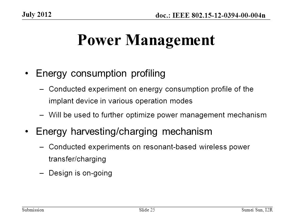doc.: IEEE n Submission Power Management Energy consumption profiling –Conducted experiment on energy consumption profile of the implant device in various operation modes –Will be used to further optimize power management mechanism Energy harvesting/charging mechanism –Conducted experiments on resonant-based wireless power transfer/charging –Design is on-going July 2012 Slide 25Sumei Sun, I2R