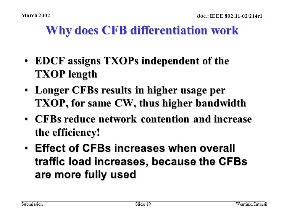 doc.: IEEE 802.11-02/214r1 Submission March 2002 Wentink, IntersilSlide 19 Why does CFB differentiation work EDCF assigns TXOPs independent of the TXO