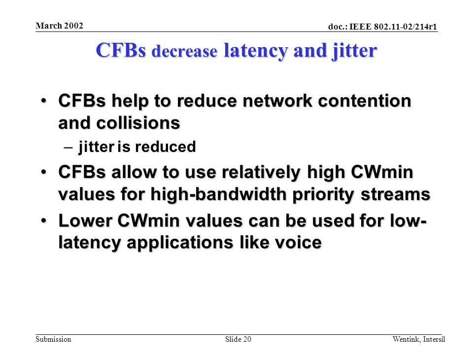 doc.: IEEE 802.11-02/214r1 Submission March 2002 Wentink, IntersilSlide 20 CFBs decrease latency and jitter CFBs help to reduce network contention and collisionsCFBs help to reduce network contention and collisions –jitter is reduced CFBs allow to use relatively high CWmin values for high-bandwidth priority streamsCFBs allow to use relatively high CWmin values for high-bandwidth priority streams Lower CWmin values can be used for low- latency applications like voiceLower CWmin values can be used for low- latency applications like voice
