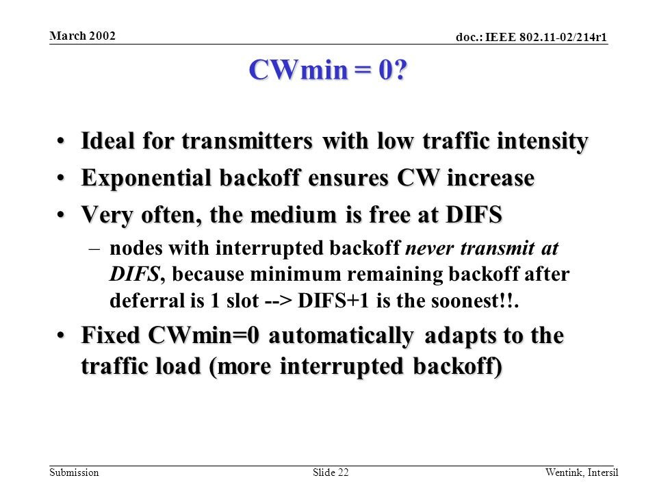 doc.: IEEE 802.11-02/214r1 Submission March 2002 Wentink, IntersilSlide 22 CWmin = 0? Ideal for transmitters with low traffic intensityIdeal for trans