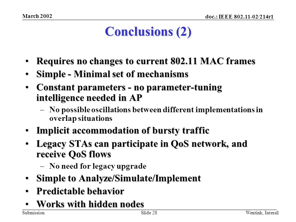 doc.: IEEE 802.11-02/214r1 Submission March 2002 Wentink, IntersilSlide 28 Conclusions (2) Requires no changes to current 802.11 MAC framesRequires no changes to current 802.11 MAC frames Simple - Minimal set of mechanismsSimple - Minimal set of mechanisms Constant parameters - no parameter-tuning intelligence needed in APConstant parameters - no parameter-tuning intelligence needed in AP –No possible oscillations between different implementations in overlap situations Implicit accommodation of bursty trafficImplicit accommodation of bursty traffic Legacy STAs can participate in QoS network, and receive QoS flowsLegacy STAs can participate in QoS network, and receive QoS flows –No need for legacy upgrade Simple to Analyze/Simulate/ImplementSimple to Analyze/Simulate/Implement Predictable behaviorPredictable behavior Works with hidden nodesWorks with hidden nodes