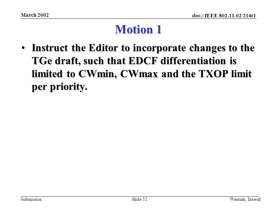 doc.: IEEE 802.11-02/214r1 Submission March 2002 Wentink, IntersilSlide 32 Motion 1 Instruct the Editor to incorporate changes to the TGe draft, such