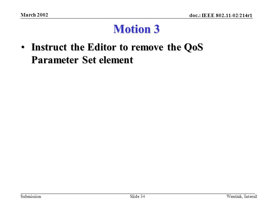 doc.: IEEE 802.11-02/214r1 Submission March 2002 Wentink, IntersilSlide 34 Motion 3 Instruct the Editor to remove the QoS Parameter Set elementInstruct the Editor to remove the QoS Parameter Set element