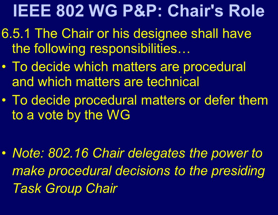 IEEE 802 WG P&P: Chair s Role The Chair or his designee shall have the following responsibilities… To decide which matters are procedural and which matters are technical To decide procedural matters or defer them to a vote by the WG Note: Chair delegates the power to make procedural decisions to the presiding Task Group Chair