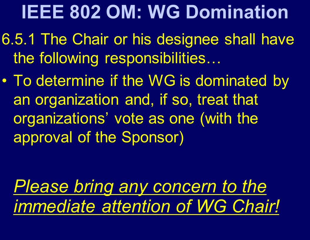 IEEE 802 OM: WG Domination The Chair or his designee shall have the following responsibilities… To determine if the WG is dominated by an organization and, if so, treat that organizations vote as one (with the approval of the Sponsor) Please bring any concern to the immediate attention of WG Chair!