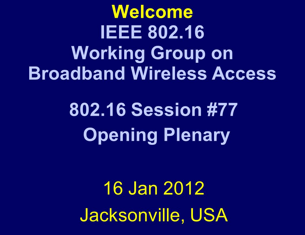 Welcome IEEE Working Group on Broadband Wireless Access Session #77 Opening Plenary 16 Jan 2012 Jacksonville, USA
