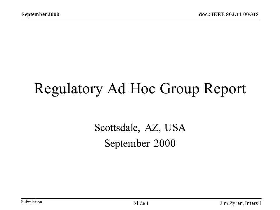 doc.: IEEE 802.11-00/315 Submission September 2000 Jim Zyren, IntersilSlide 1 Regulatory Ad Hoc Group Report Scottsdale, AZ, USA September 2000