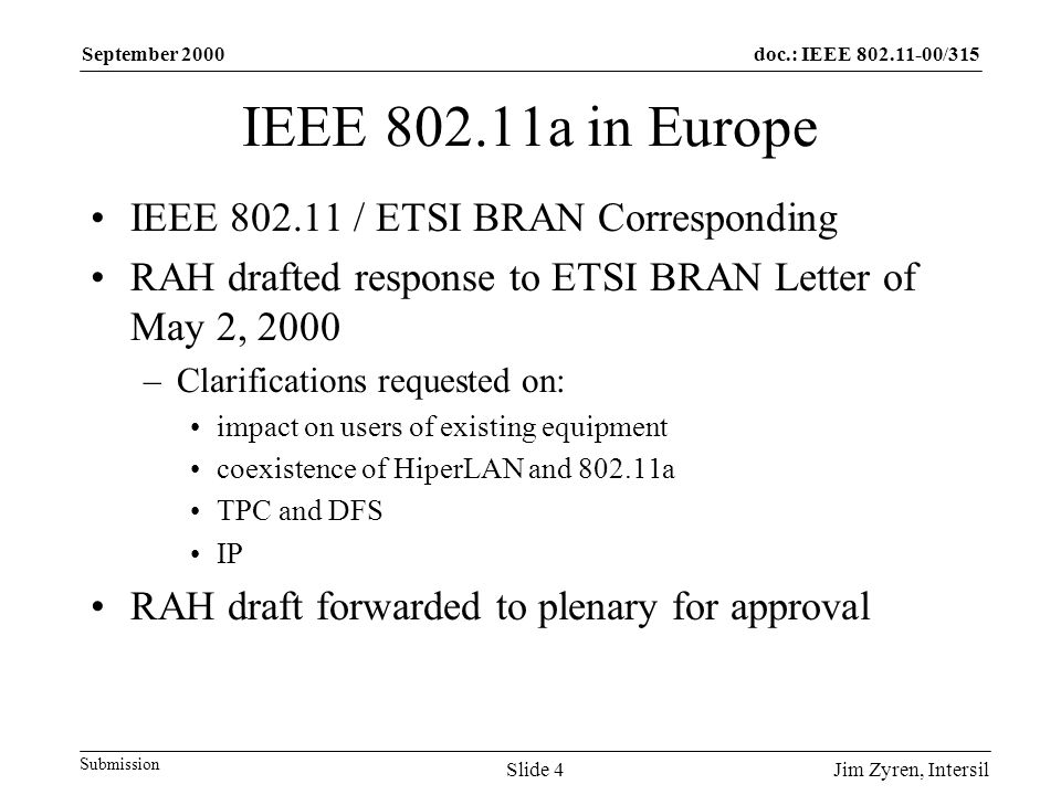 doc.: IEEE /315 Submission September 2000 Jim Zyren, IntersilSlide 4 IEEE a in Europe IEEE / ETSI BRAN Corresponding RAH drafted response to ETSI BRAN Letter of May 2, 2000 –Clarifications requested on: impact on users of existing equipment coexistence of HiperLAN and a TPC and DFS IP RAH draft forwarded to plenary for approval