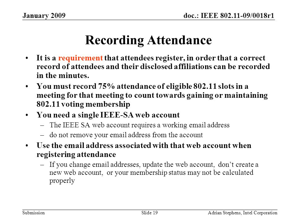 doc.: IEEE 802.11-09/0018r1 Submission January 2009 Adrian Stephens, Intel CorporationSlide 19 Recording Attendance It is a requirement that attendees register, in order that a correct record of attendees and their disclosed affiliations can be recorded in the minutes.