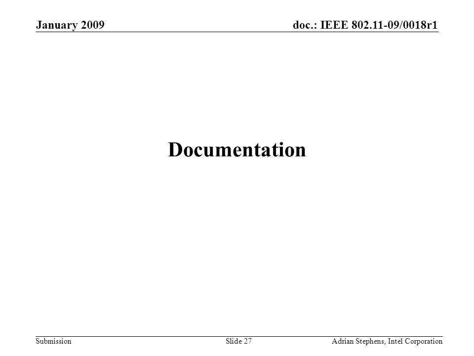doc.: IEEE 802.11-09/0018r1 Submission January 2009 Adrian Stephens, Intel CorporationSlide 27 Documentation