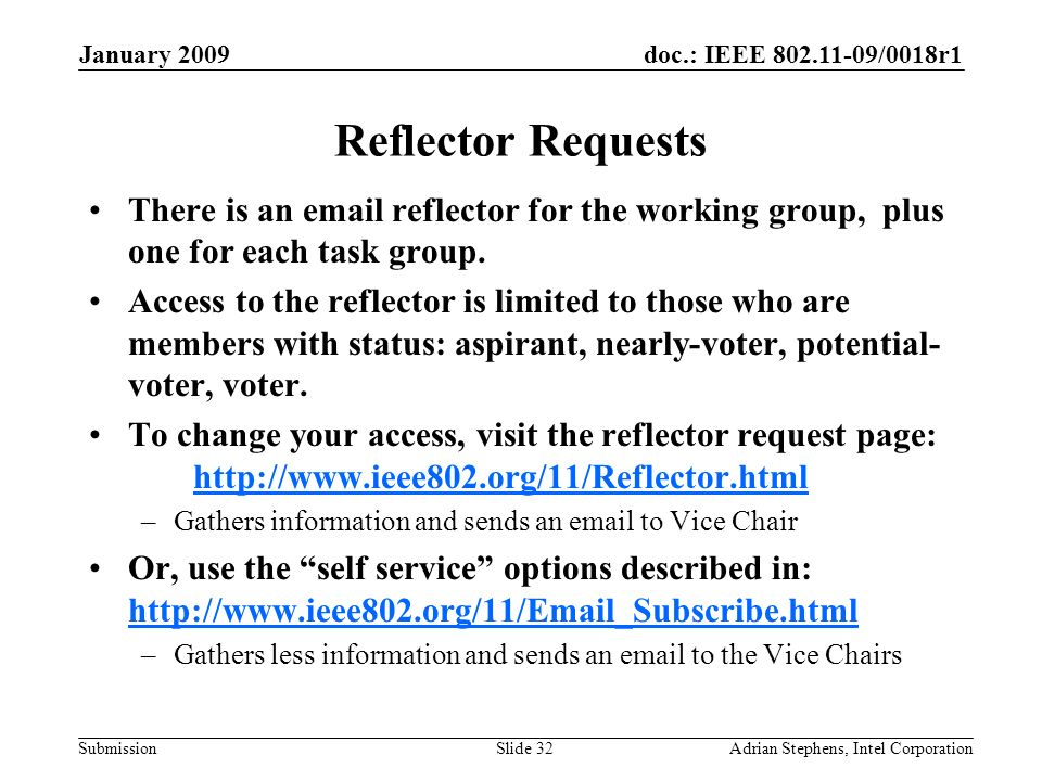 doc.: IEEE 802.11-09/0018r1 Submission January 2009 Adrian Stephens, Intel CorporationSlide 32 Reflector Requests There is an email reflector for the working group, plus one for each task group.