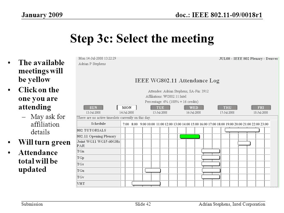doc.: IEEE 802.11-09/0018r1 Submission January 2009 Adrian Stephens, Intel CorporationSlide 42 Step 3c: Select the meeting The available meetings will be yellow Click on the one you are attending –May ask for affiliation details Will turn green Attendance total will be updated