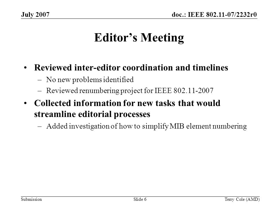 Submission doc.: IEEE 802.11-07/2232r0July 2007 Terry Cole (AMD)Slide 6 Editors Meeting Reviewed inter-editor coordination and timelines –No new probl