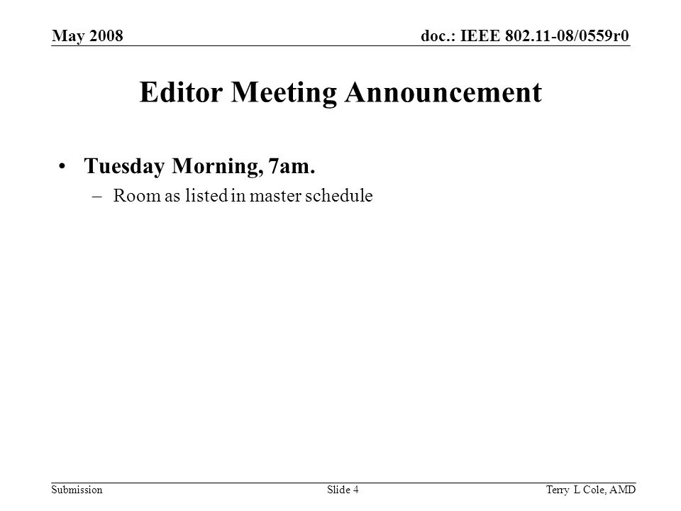 doc.: IEEE /0559r0 Submission May 2008 Terry L Cole, AMDSlide 4 Editor Meeting Announcement Tuesday Morning, 7am.