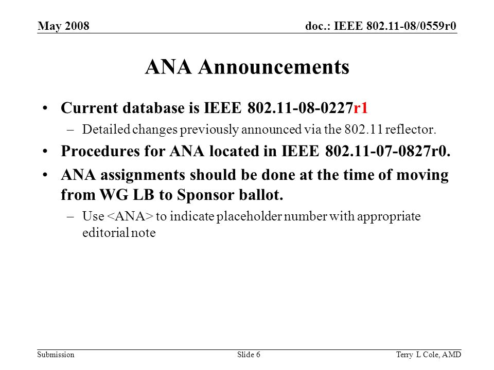 doc.: IEEE /0559r0 Submission May 2008 Terry L Cole, AMDSlide 6 ANA Announcements Current database is IEEE r1 –Detailed changes previously announced via the reflector.