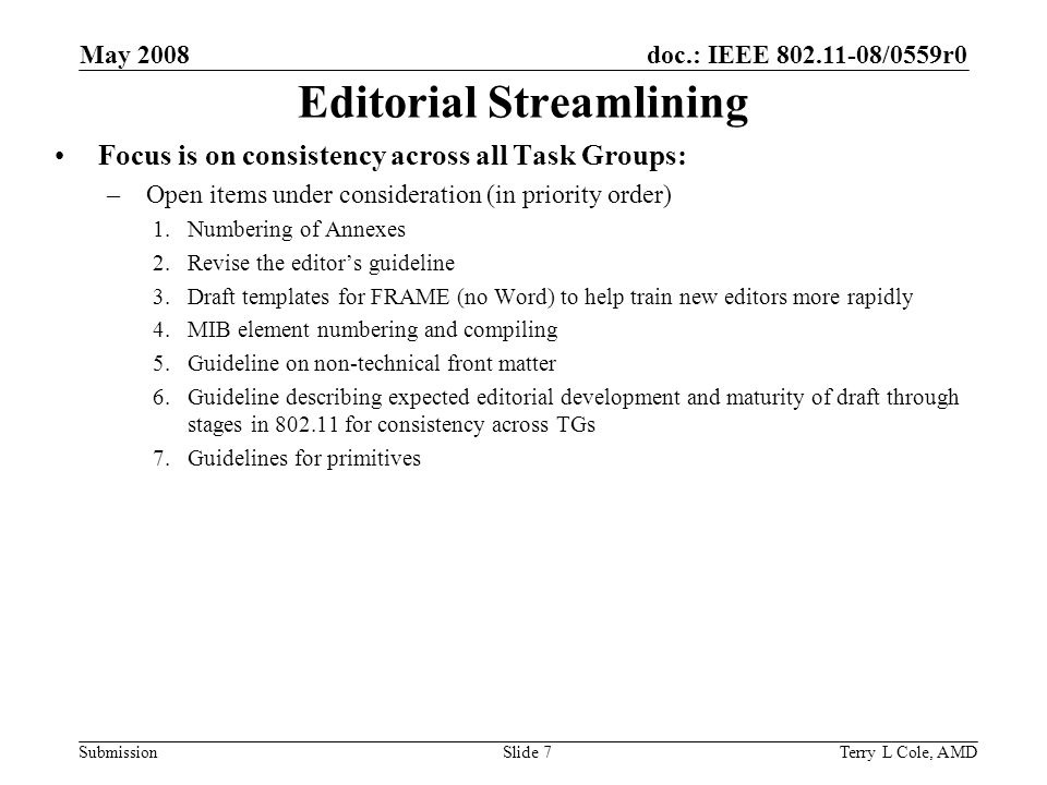doc.: IEEE /0559r0 Submission May 2008 Terry L Cole, AMDSlide 7 Editorial Streamlining Focus is on consistency across all Task Groups: –Open items under consideration (in priority order) 1.Numbering of Annexes 2.Revise the editors guideline 3.Draft templates for FRAME (no Word) to help train new editors more rapidly 4.MIB element numbering and compiling 5.Guideline on non-technical front matter 6.Guideline describing expected editorial development and maturity of draft through stages in for consistency across TGs 7.Guidelines for primitives