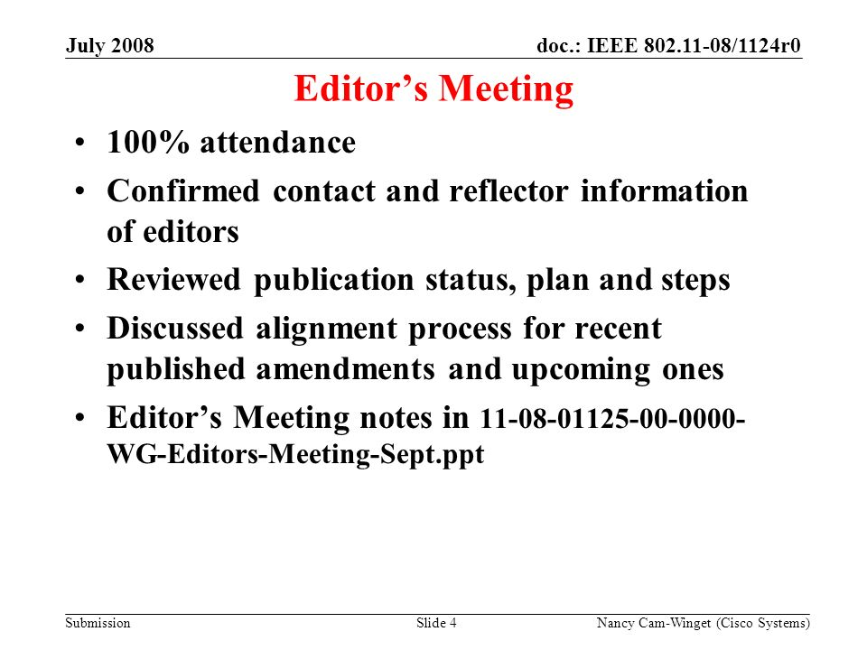 Submission doc.: IEEE /1124r0July 2008 Nancy Cam-Winget (Cisco Systems)Slide 4 Editors Meeting 100% attendance Confirmed contact and reflector information of editors Reviewed publication status, plan and steps Discussed alignment process for recent published amendments and upcoming ones Editors Meeting notes in WG-Editors-Meeting-Sept.ppt