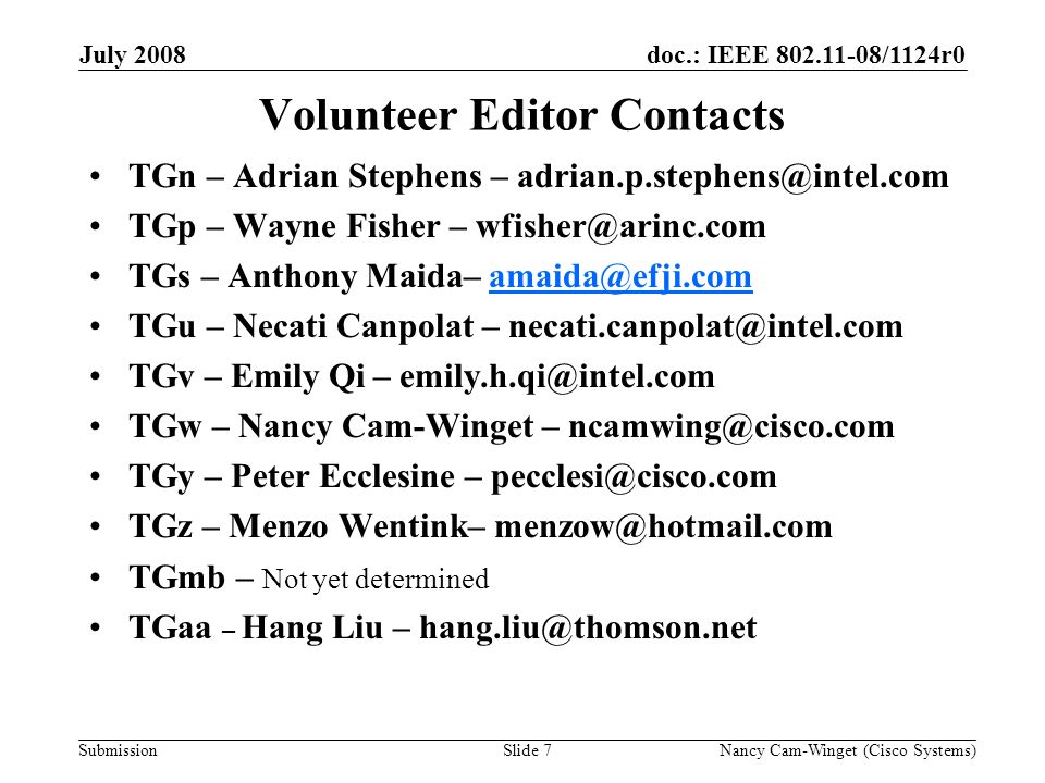 Submission doc.: IEEE /1124r0July 2008 Nancy Cam-Winget (Cisco Systems)Slide 7 Volunteer Editor Contacts TGn – Adrian Stephens – TGp – Wayne Fisher – TGs – Anthony Maida– TGu – Necati Canpolat – TGv – Emily Qi – TGw – Nancy Cam-Winget – TGy – Peter Ecclesine – TGz – Menzo Wentink– TGmb – Not yet determined TGaa – Hang Liu –