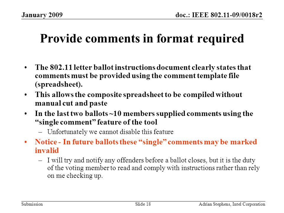 doc.: IEEE /0018r2 Submission January 2009 Adrian Stephens, Intel CorporationSlide 18 Provide comments in format required The letter ballot instructions document clearly states that comments must be provided using the comment template file (spreadsheet).