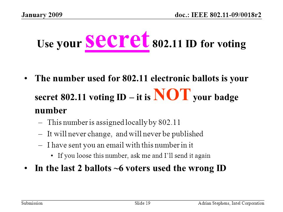 doc.: IEEE /0018r2 Submission January 2009 Adrian Stephens, Intel CorporationSlide 19 Use your secret ID for voting The number used for electronic ballots is your secret voting ID – it is NOT your badge number –This number is assigned locally by –It will never change, and will never be published –I have sent you an  with this number in it If you loose this number, ask me and Ill send it again In the last 2 ballots ~6 voters used the wrong ID