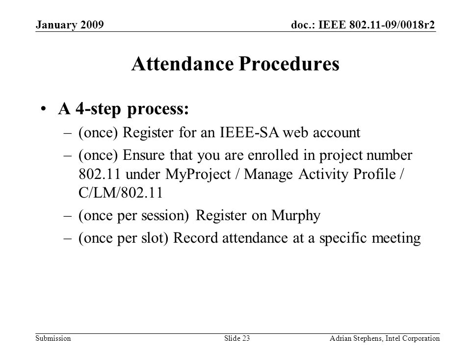 doc.: IEEE /0018r2 Submission January 2009 Adrian Stephens, Intel CorporationSlide 23 Attendance Procedures A 4-step process: –(once) Register for an IEEE-SA web account –(once) Ensure that you are enrolled in project number under MyProject / Manage Activity Profile / C/LM/ –(once per session) Register on Murphy –(once per slot) Record attendance at a specific meeting