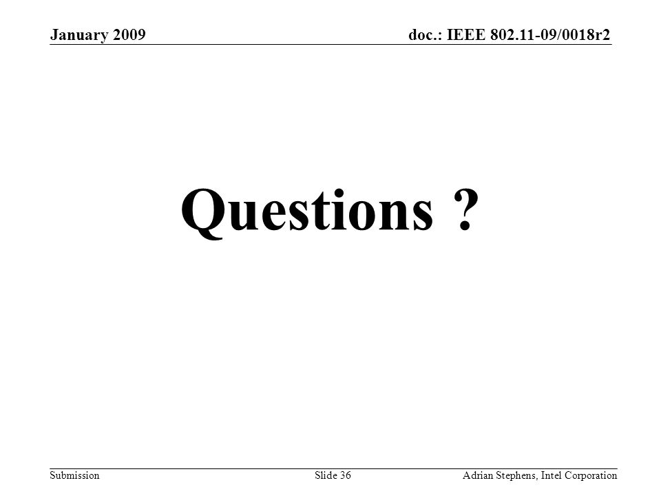 doc.: IEEE /0018r2 Submission January 2009 Adrian Stephens, Intel CorporationSlide 36 Questions
