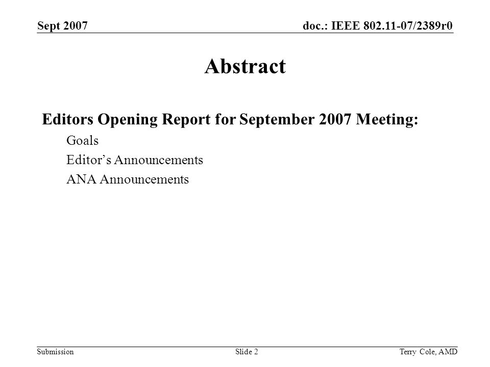 doc.: IEEE 802.11-07/2389r0 Submission Sept 2007 Terry Cole, AMDSlide 3 Goals for September 2007 Meeting Continue work on editorial process development Stable numbering proposal Prioritizing others Meet with all editors Resolve ongoing numbering of items in drafts Update editor contacts and publish in closing report Update draft information and publish in closing report Update ANA database and publish