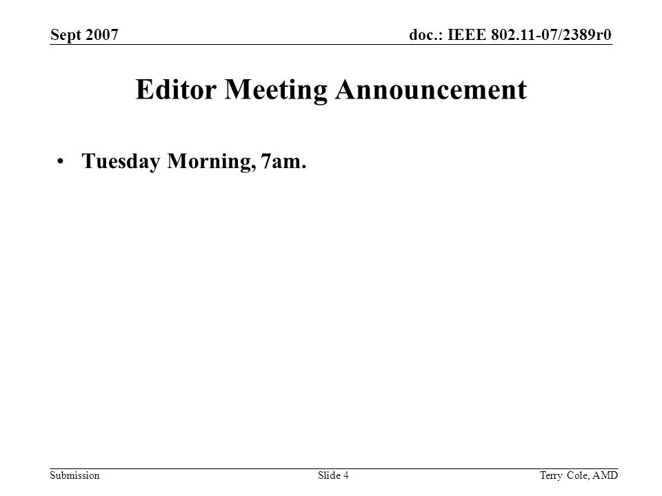 doc.: IEEE 802.11-07/2389r0 Submission Sept 2007 Terry Cole, AMDSlide 4 Editor Meeting Announcement Tuesday Morning, 7am.