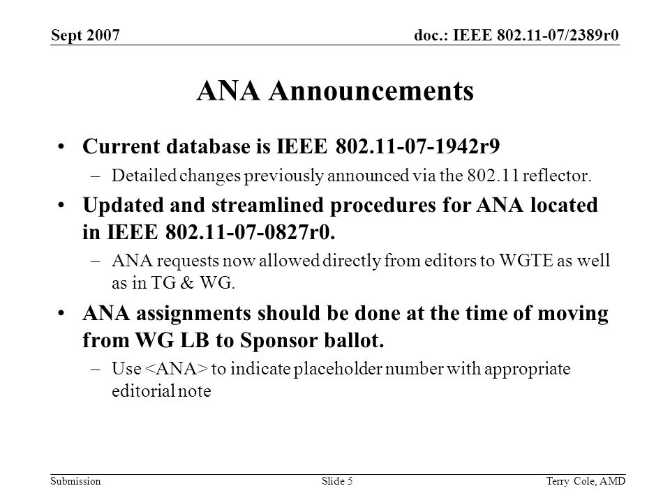 doc.: IEEE 802.11-07/2389r0 Submission Sept 2007 Terry Cole, AMDSlide 6 Editorial Streamlining Focus is on consistency across all Task Groups: –Stable Numbering Proposal See IEEE 802.11-07-2308r0 for proposals Will operate under old numbering processes until otherwise announced –To be prioritized Guideline on non-technical front matter Guideline describing expected editorial development and maturity of draft through stages in 802.11 for consistency across TGs Templates for FRAME and WORD to help train new editors more rapidly Guidelines for primitives Guidelines for Clause 5 content MIB element numbering