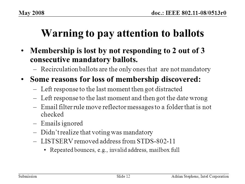 doc.: IEEE 802.11-08/0513r0 Submission May 2008 Adrian Stephens, Intel CorporationSlide 12 Warning to pay attention to ballots Membership is lost by n