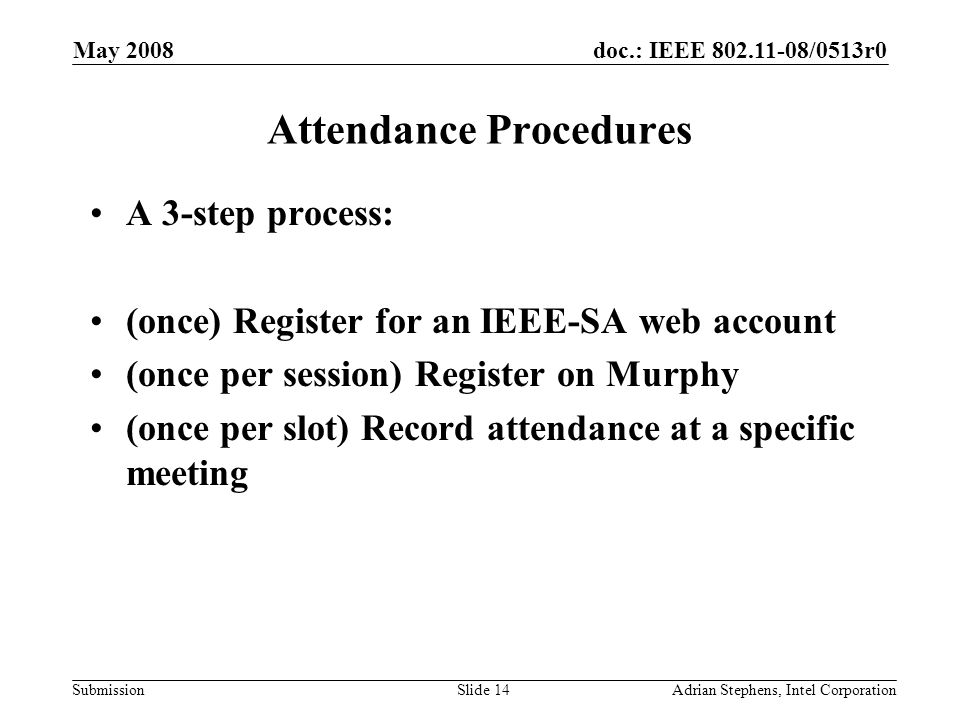 doc.: IEEE 802.11-08/0513r0 Submission May 2008 Adrian Stephens, Intel CorporationSlide 14 Attendance Procedures A 3-step process: (once) Register for