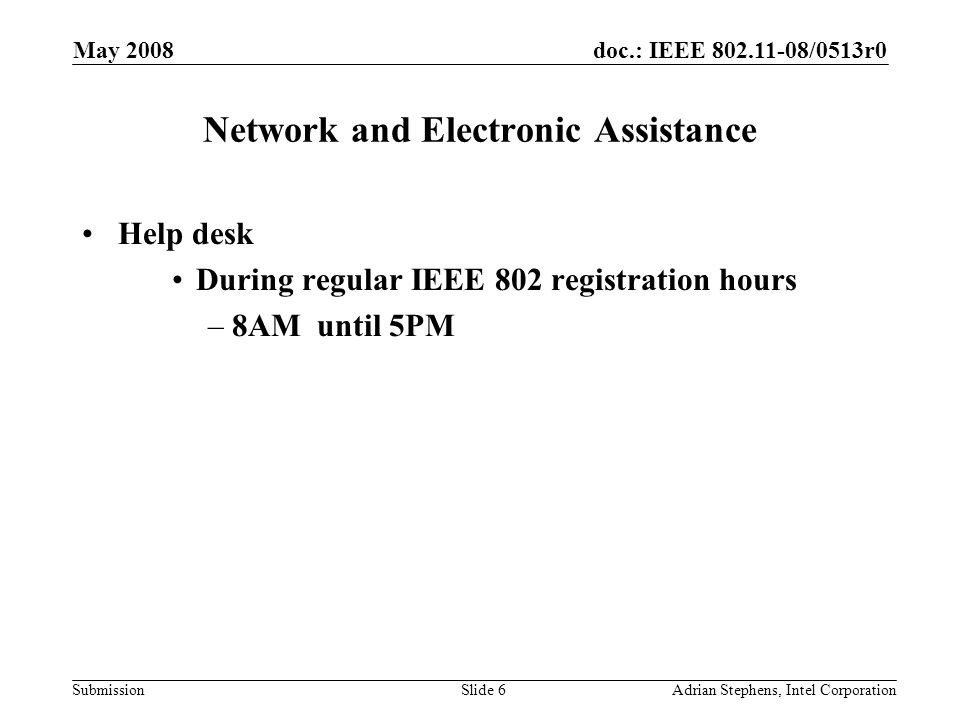 doc.: IEEE 802.11-08/0513r0 Submission May 2008 Adrian Stephens, Intel CorporationSlide 6 Network and Electronic Assistance Help desk During regular I