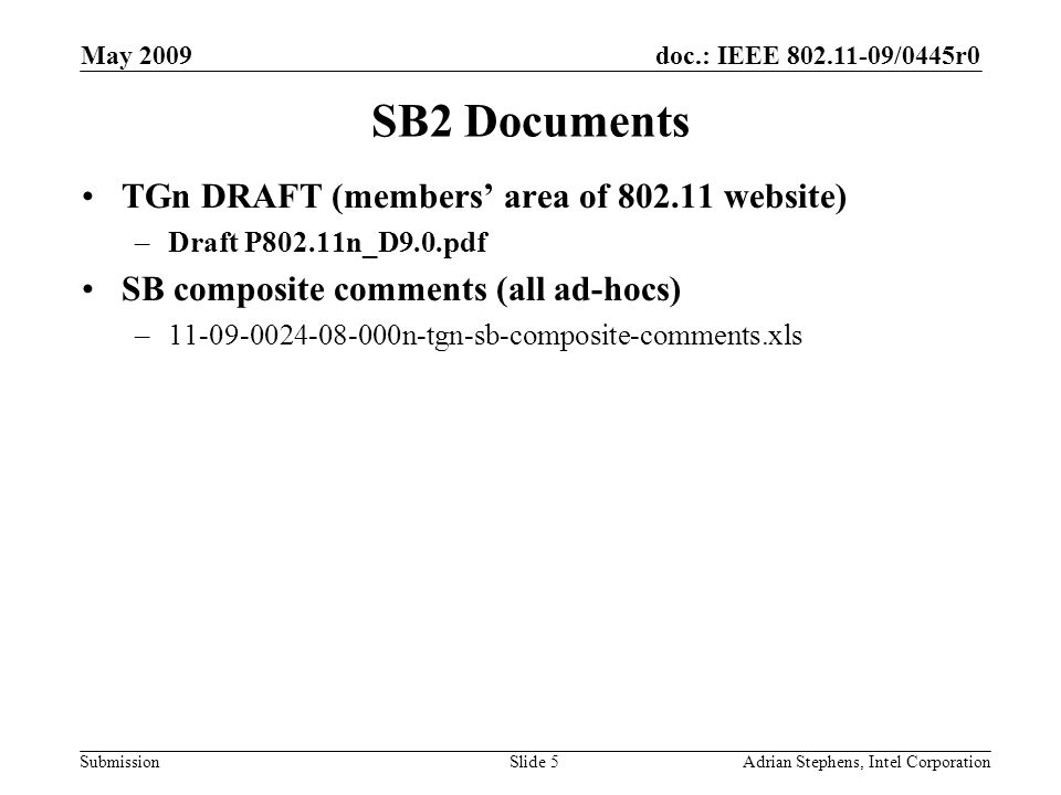doc.: IEEE 802.11-09/0445r0 Submission May 2009 Adrian Stephens, Intel CorporationSlide 5 SB2 Documents TGn DRAFT (members area of 802.11 website) –Draft P802.11n_D9.0.pdf SB composite comments (all ad-hocs) –11-09-0024-08-000n-tgn-sb-composite-comments.xls