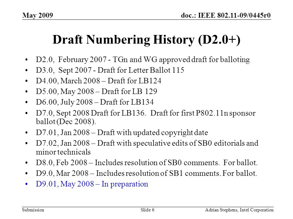 doc.: IEEE 802.11-09/0445r0 Submission May 2009 Adrian Stephens, Intel CorporationSlide 6 Draft Numbering History (D2.0+) D2.0, February 2007 - TGn and WG approved draft for balloting D3.0, Sept 2007 - Draft for Letter Ballot 115 D4.00, March 2008 – Draft for LB124 D5.00, May 2008 – Draft for LB 129 D6.00, July 2008 – Draft for LB134 D7.0, Sept 2008 Draft for LB136.