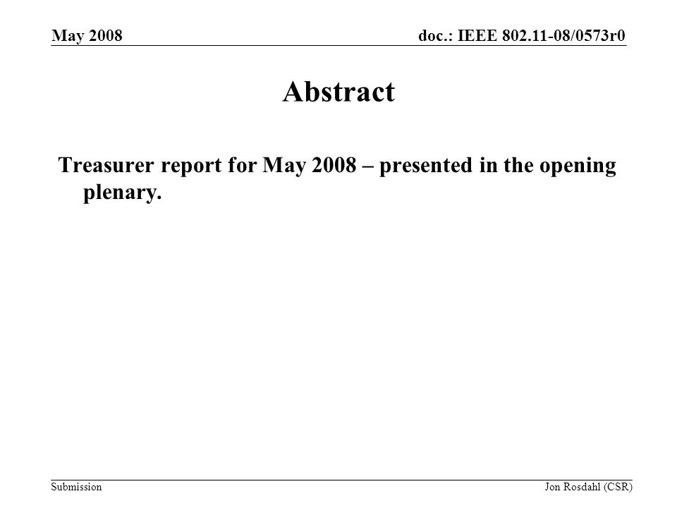 doc.: IEEE 802.11-08/0573r0 Submission May 2008 Jon Rosdahl (CSR) Treasury (actual) March 14, 2008 - $222.547.51 May 11, 2008 - $197,911.85 $97,911.85 in Bank of America (old account) $100,000.00 in Wachovia (new joint IEEE account) Taiwan Loss Payment - $24,635.66 Additional funds remain in Face-to-Face Events account: –F2F $26,195 (Jan08) Reserves: –Meeting Expense Reserve - $224,106 Audit process started