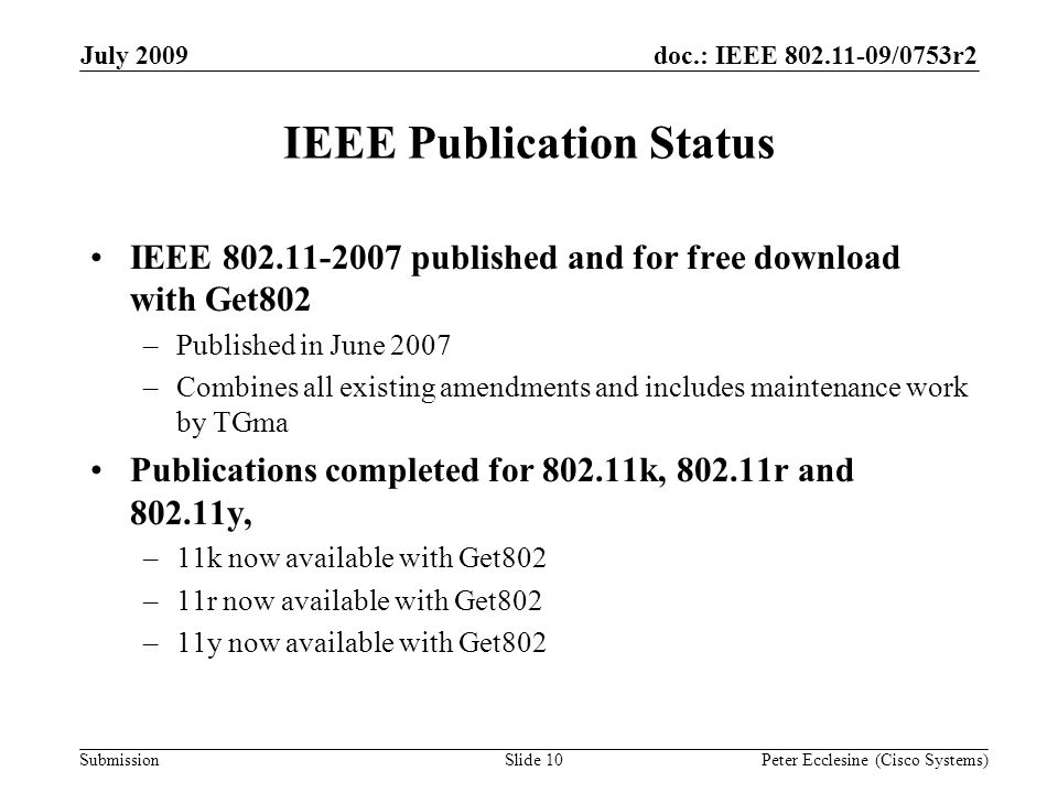 Submission doc.: IEEE 802.11-09/0753r2July 2009 Peter Ecclesine (Cisco Systems)Slide 10 IEEE Publication Status IEEE 802.11-2007 published and for free download with Get802 –Published in June 2007 –Combines all existing amendments and includes maintenance work by TGma Publications completed for 802.11k, 802.11r and 802.11y, –11k now available with Get802 –11r now available with Get802 –11y now available with Get802