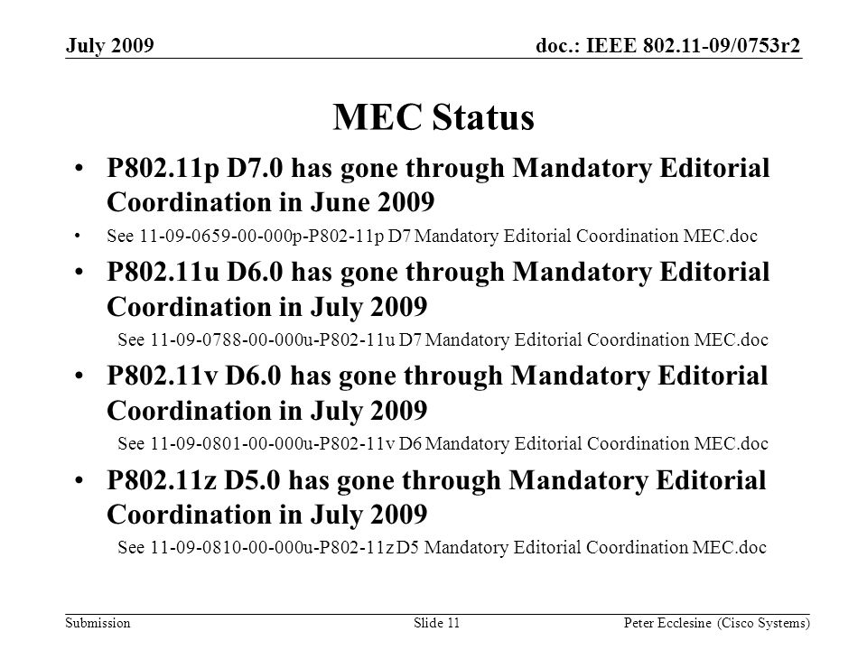 Submission doc.: IEEE 802.11-09/0753r2July 2009 Peter Ecclesine (Cisco Systems) MEC Status P802.11p D7.0 has gone through Mandatory Editorial Coordination in June 2009 See 11-09-0659-00-000p-P802-11p D7 Mandatory Editorial Coordination MEC.doc P802.11u D6.0 has gone through Mandatory Editorial Coordination in July 2009 See 11-09-0788-00-000u-P802-11u D7 Mandatory Editorial Coordination MEC.doc P802.11v D6.0 has gone through Mandatory Editorial Coordination in July 2009 See 11-09-0801-00-000u-P802-11v D6 Mandatory Editorial Coordination MEC.doc P802.11z D5.0 has gone through Mandatory Editorial Coordination in July 2009 See 11-09-0810-00-000u-P802-11z D5 Mandatory Editorial Coordination MEC.doc Slide 11