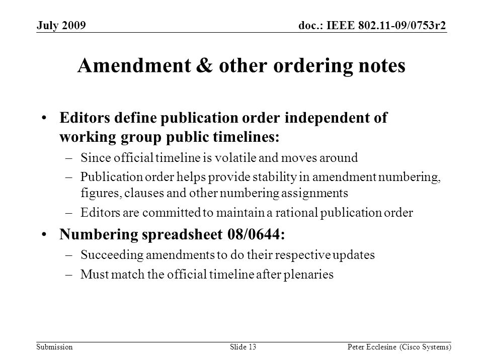 Submission doc.: IEEE 802.11-09/0753r2July 2009 Peter Ecclesine (Cisco Systems) Amendment & other ordering notes Editors define publication order independent of working group public timelines: –Since official timeline is volatile and moves around –Publication order helps provide stability in amendment numbering, figures, clauses and other numbering assignments –Editors are committed to maintain a rational publication order Numbering spreadsheet 08/0644: –Succeeding amendments to do their respective updates –Must match the official timeline after plenaries Slide 13