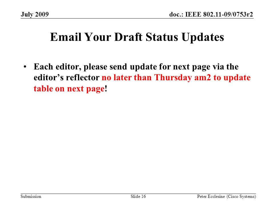 Submission doc.: IEEE 802.11-09/0753r2July 2009 Peter Ecclesine (Cisco Systems)Slide 16 Email Your Draft Status Updates Each editor, please send update for next page via the editors reflector no later than Thursday am2 to update table on next page!
