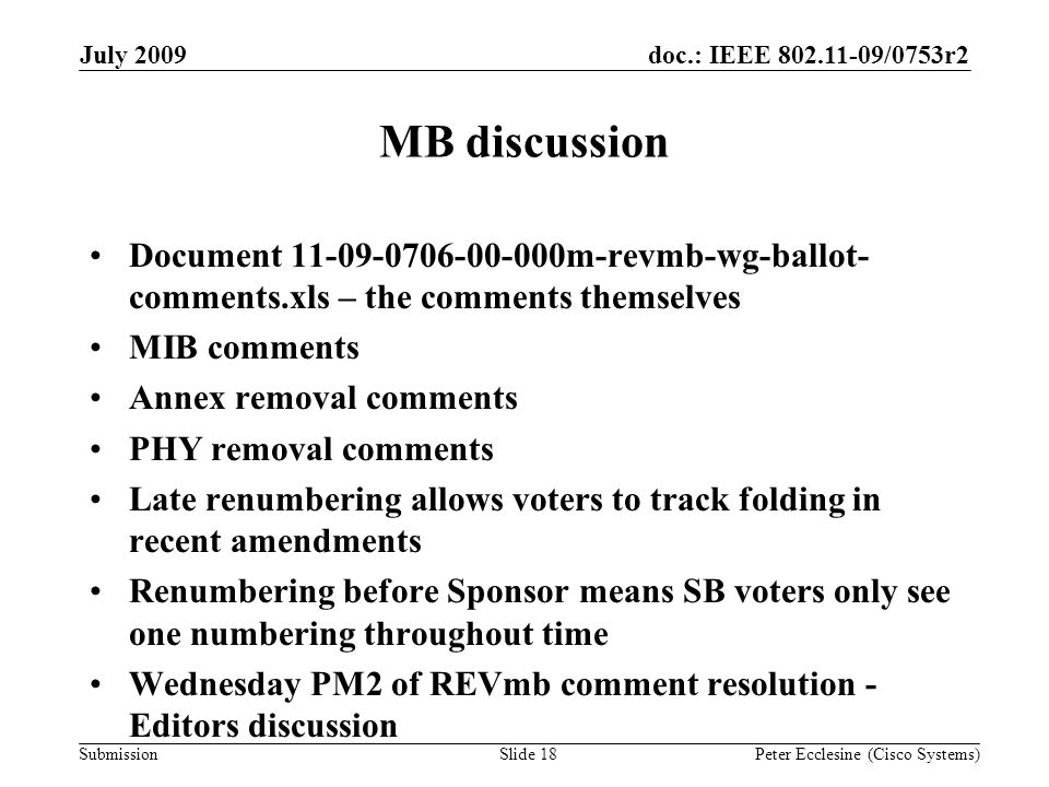 Submission doc.: IEEE 802.11-09/0753r2July 2009 Peter Ecclesine (Cisco Systems) MB discussion Document 11-09-0706-00-000m-revmb-wg-ballot- comments.xls – the comments themselves MIB comments Annex removal comments PHY removal comments Late renumbering allows voters to track folding in recent amendments Renumbering before Sponsor means SB voters only see one numbering throughout time Wednesday PM2 of REVmb comment resolution - Editors discussion Slide 18