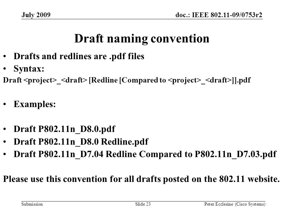 Submission doc.: IEEE 802.11-09/0753r2July 2009 Peter Ecclesine (Cisco Systems) Draft naming convention Drafts and redlines are.pdf files Syntax: Draft _ [Redline [Compared to _ ]].pdf Examples: Draft P802.11n_D8.0.pdf Draft P802.11n_D8.0 Redline.pdf Draft P802.11n_D7.04 Redline Compared to P802.11n_D7.03.pdf Please use this convention for all drafts posted on the 802.11 website.