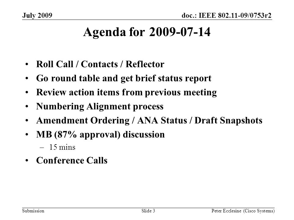 Submission doc.: IEEE /0753r2July 2009 Peter Ecclesine (Cisco Systems)Slide 3 Agenda for Roll Call / Contacts / Reflector Go round table and get brief status report Review action items from previous meeting Numbering Alignment process Amendment Ordering / ANA Status / Draft Snapshots MB (87% approval) discussion –15 mins Conference Calls